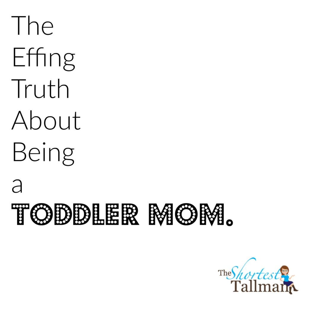 Toddler mom truth. www.theshortesttallman.com