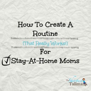 How To Create A Routine (That Really Works!) for Stay At Home Moms! www.theshortesttallman.com